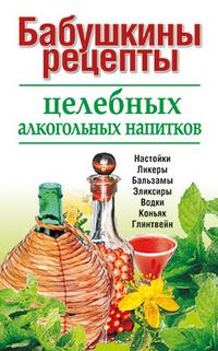 Книга «Бабушкины рецепты целебных алкогольных рецептов»